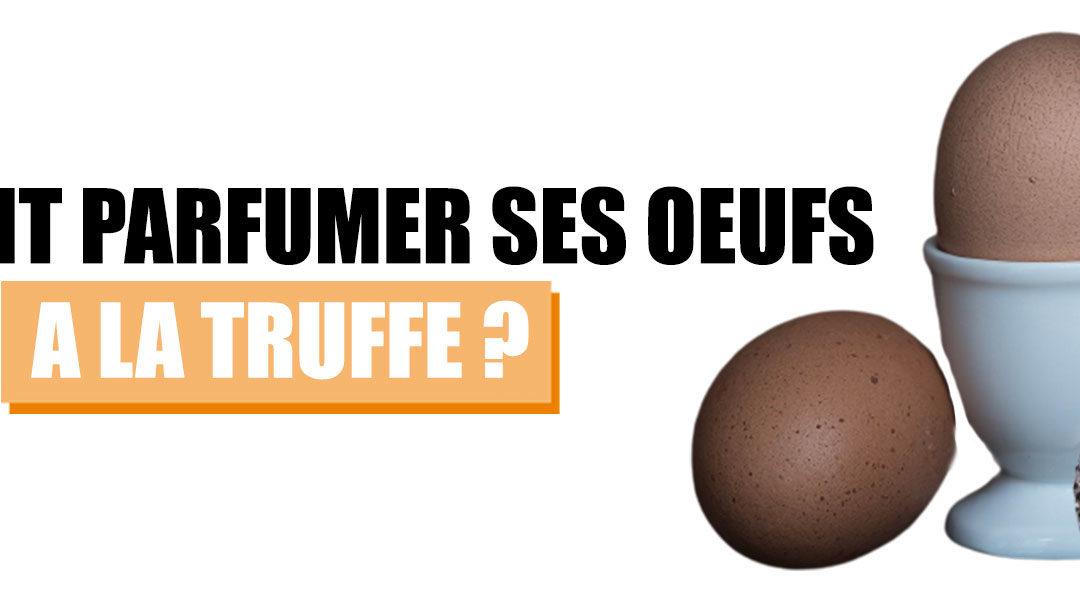 Comment délicieusement parfumer vos œufs à la truffe ?